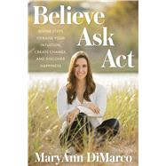 Believe, Ask, Act Divine Steps to Raise Your Intuition, Create Change, and Discover Happiness by DiMarco, MaryAnn, 9781623366643