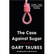 The Case Against Sugar by TAUBES, GARY, 9780307946645