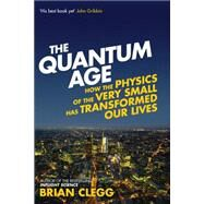 The Quantum Age How the Physics of the Very Small has Transformed Our Lives by Clegg, Brian, 9781848316645