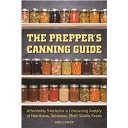 The Prepper's Canning Guide Affordably Stockpile a Lifesaving Supply of Nutritious, Delicious, Shelf-Stable Foods by Luther, Daisy, 9781612436647