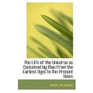 The Life of the Universe As Conceived by Man from the Earliest Ages to the Present Times by Arrhenius, Svante, 9780554966649