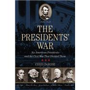 The Presidents' War Six American Presidents and the Civil War That Divided Them by DeRose, Chris, 9780762796649