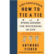 A Boy Should Know How to Tie a Tie And Other Lessons for Succeeding in Life by Fisher, Antwone, 9781416566649