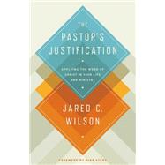 The Pastor's Justification: Applying the Work of Christ in Your Life and Ministry by Wilson, Jared C.; Ayers, Mike, 9781433536649
