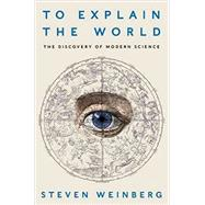 To Explain the World: The Discovery of Modern Science by Weinberg, Steven, 9780062346650