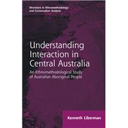 Routledge Revivals: Understanding Interaction in Central Australia (1985): An Ethnomethodological Study of Australian Aboriginal People by Liberman; Kenneth B, 9781138716650