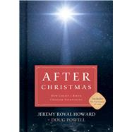 After Christmas How Christ's Birth Changed Everything by Howard, Jeremy Royal; Powell, Doug, 9781433646652