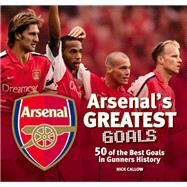 Arsenal The Greatest Goals by Callow, Nick, 9781780976655