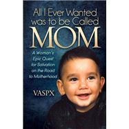 All I Ever Wanted Was to Be Called Mom by Vaspx; Petrou, Steve; Petrou, Vaso, 9781630476656