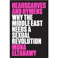 Headscarves and Hymens Why the Middle East Needs a Sexual Revolution by Eltahawy, Mona, 9780374536657