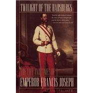 Twilight of the Habsburgs : The Life and Times of Emperor Francis Joseph by Alan Palmer, 9780871136657