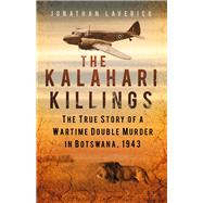 The Kalahari Killings: The True Story of a Wartime Double Murder in Botswana, 1943 by Laverick, Jonathan, 9780750956659