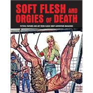Soft Flesh and Orgies of Death: Fiction, Features & Art from Classic Men's Adventure Magazines by Pentangeli, Pep, 9781840686661
