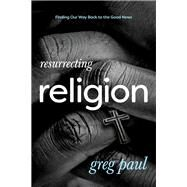Resurrecting Religion by Paul, Greg, 9781631466663