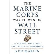 The Marine Corps Way to Win on Wall Street 11 Key Principles from Battlefield to Boardroom by Marlin, Ken, 9781250066664