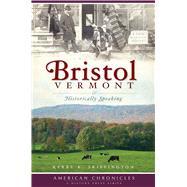 Bristol, Vermont : Historically Speaking by SKIFFINGTON KERRY K., 9781596296664