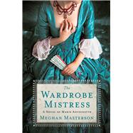 The Wardrobe Mistress A Novel of Marie Antoinette by Masterson, Meghan, 9781250126665