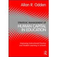 Strategic Management of Human Capital in Education: Improving Instructional Practice and Student Learning in Schools by Odden; Allan R., 9780415886666