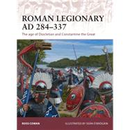 Roman Legionary AD 284-337 The age of Diocletian and Constantine the Great by Cowan, Ross; Ó'Brógáin, Seán, 9781472806666