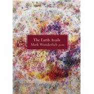 The Earth Avails Poems by Wunderlich, Mark, 9781555976668