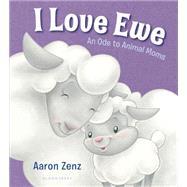 I Love Ewe An Ode to Animal Moms by Zenz, Aaron; Zenz, Aaron, 9781619636668