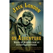 Jack London on Adventure: Words of Wisdom from an Expert Adventurer by London, Jack, 9781632206671