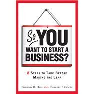 So, You Want to Start a Business? : 8 Steps to Take Before Making the Leap by Hess, Edward D.; Goetz, Charles D., 9780137126675