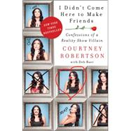 I Didn't Come Here to Make Friends: Confessions of a Reality Show Villain by Robertson, Courtney, 9780062326676
