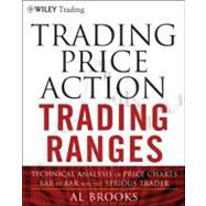 Trading Price Action Trading Ranges : Technical Analysis of Price Charts Bar by Bar for the Serious Trader by Brooks, Al, 9781118066676