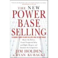 The New Power Base Selling Master The Politics, Create Unexpected Value and Higher Margins, and Outsmart the Competition by Holden, Jim; Kubacki, Ryan, 9781118206676
