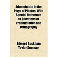 Adnominatio in the Plays of Plautus: With Special Reference to Questions of Pronunciation and Orthography by Spencer, Edward Buckham Taylor; Michaelis, Otho E., 9781154456677