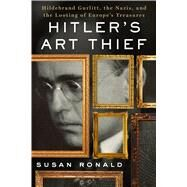 Hitler's Art Thief Hildebrand Gurlitt, the Nazis, and the Looting of Europe's Treasures by Ronald, Susan, 9781250096678