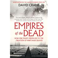 Empires of the Dead: How One Man's Vision Led to the Creation of Wwi's War Graves by Crane, David, 9780007456680
