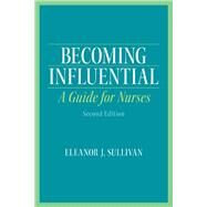 Becoming Influential A Guide for Nurses by Sullivan, Eleanor J., 9780132706681