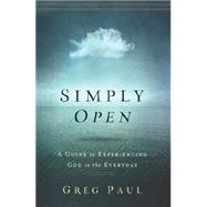 Simply Open: A Guide to Experiencing God in the Everyday by Paul, Greg, 9781400206681