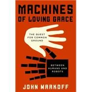 Machines of Loving Grace: The Quest for Common Ground Between Humans and Robots by Markoff, John, 9780062266682