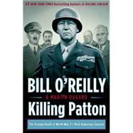 Killing Patton The Strange Death of World War II's Most Audacious General by O'Reilly, Bill; Dugard, Martin, 9780805096682