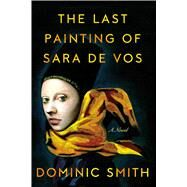 The Last Painting of Sara de Vos A Novel by Smith, Dominic, 9780374106683