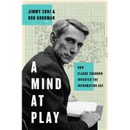 A Mind at Play How Claude Shannon Invented the Information Age by Soni, Jimmy; Goodman, Rob, 9781476766683