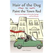 Hair Of The Dog to Paint the Town Red The Curious Origins of Everyday Sayings and Fun Phrases by Thompson, Andrew, 9781612436685