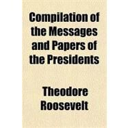 Compilation of the Messages and Papers of the Presidents by Roosevelt, Theodore, 9781153596688