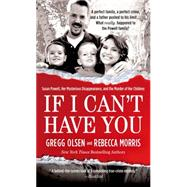 If I Can't Have You Susan Powell, Her Mysterious Disappearance, and the Murder of Her Children by Olsen, Gregg; Morris, Rebecca, 9781250066688