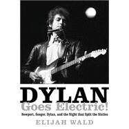 Dylan Goes Electric!: Newport, Seeger, Dylan, and the Night That Split the Sixties by Wald, Elijah, 9780062366689