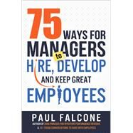 75 Ways for Managers to Hire, Develop, and Keep Great Employees by Falcone, Paul, 9780814436691