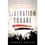 Liberation Square Inside the Egyptian Revolution and the Rebirth of a Nation by Khalil, Ashraf, 9781250006691