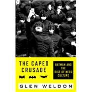 The Caped Crusade Batman and the Rise of Nerd Culture by Weldon, Glen, 9781476756691