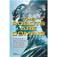 The Robots are Coming A Human's Survival Guide to Profiting in the Age of Automation by Pugliano, John, 9781612436692