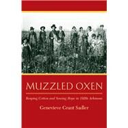 Muzzled Oxen: Reaping Cotton and Sowing Hope in 1920s Arkansas by Sadler, Genevieve Grant, 9781935106692