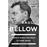 There Is Simply Too Much to Think About by Bellow, Saul; Taylor, Benjamin, 9780670016693