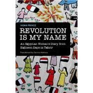Revolution Is My Name An Egyptian Woman's Diary from Eighteen Days in Tahrir by Prince, Mona; Mehrez, Samia, 9789774166693